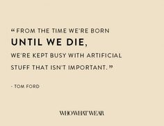 """""""From the time we're born until we die, we're kept busy with artificial stuff that isn't important."""" - Tom Ford"""