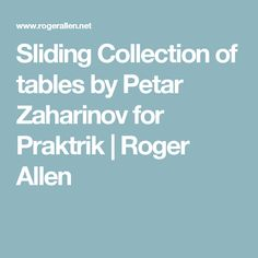 Sliding Collection of tables by Petar Zaharinov for Praktrik   Roger Allen