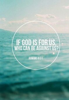Romans 8:31 - If God is for us, who can be against us? Think and keep this in your heart every day. If all odds are against you remember God will bring you through it because He brought you to it! God won't abandon you!:)
