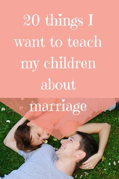 Marriage is a lot of work but it can be worth the effort when it's right. Here are 20 things I want to teach my children about marriage.