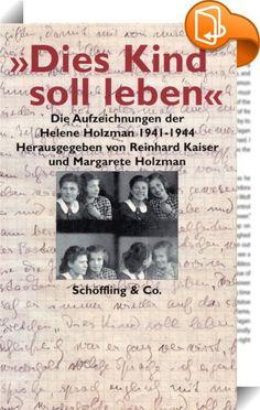 """""""Dies Kind soll leben""""    ::  In drei Kladden hat Helene Holzman, Malerin, Buchhändlerin und Deutschlehrerin, gleich nach dem Ende des Zweiten Weltkrieges aufgeschrieben, was sie in den Jahren zuvor an einem der finstersten Orte des Holocaust, im litauischen Kaunas, erlebt und erlitten hat.  Im Juni 1941, unmittelbar nach dem Einmarsch der deutschen Wehrmacht, verschwindet ihr jüdischer Mann für immer. Kurz darauf wird ihre ältere Tochter, die neunzehnjährige Marie, verhaftet und späte..."""