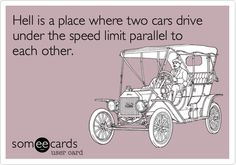 Hell is a place where two cars drive under the speed limit parallel to each other.