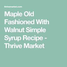 Maple Old Fashioned With Walnut Simple Syrup Recipe - Thrive Market