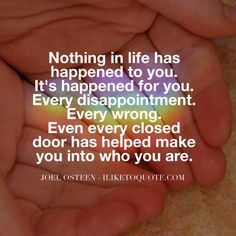 Nothing in life has happened to you. It's happened for you. Every disappointment. Every wrong. Even every closed door has helped make you into who you are. - Joel Osteen