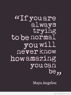 """If you are always trying to be normal you will never know how amazing you can be""  Quote by Maya Angelou"
