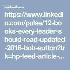 https://www.linkedin.com/pulse/12-books-every-leader-should-read-updated-2016-bob-sutton?trk=hp-feed-article-title-channel-add