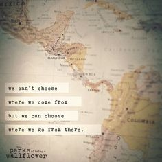 We can't choose where we come from but we can choose where we go from there. – The Perks of Being a Wallflower by Stephen Chbosky