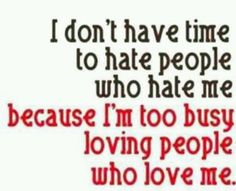 quote - I don't have time to hate people who hate me because I'm too busy loving people who love me. Life Quotes Love, Cute Quotes, Great Quotes, Quotes To Live By, Funny Quotes, Inspirational Quotes, Fabulous Quotes, Mom Quotes, Motivational Quotes