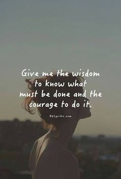 Give me the wisdom to know what must be done & the courage to do it.