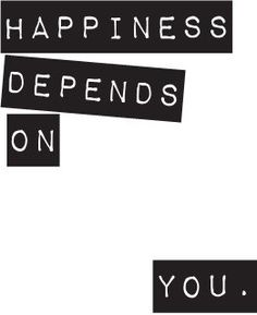 Happiness depends on one thing. YOU