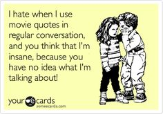 I hate when I use movie quotes in regular conversation, and you think that I'm insane, because you have no idea what I'm talking about!