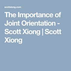 The Importance of Joint Orientation - Scott Xiong | Scott Xiong