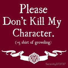 A Dungeons & Dragons mantra that has been sung throughout the ages. Please Don't Kill My Character, now in a snazzy T-Shirt design.