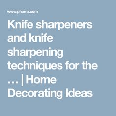 Knife sharpeners and knife sharpening techniques for the … | Home Decorating Ideas