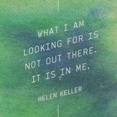 """What I am looking for is not out there. It is in me."" - Helen Keller"