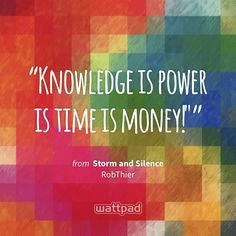 """Knowledge is power is time is money!"""" - from Storm and Silence (on Wattpad) https://www.wattpad.com/85714097?utm_source=ios&utm_medium=pinterest&utm_content=share_quote&wp_page=quote&wp_uname=RevatiUmak&wp_originator=0Ju8gY6OfZ42BMgWBb0qkuOqA9oF2dWKGBvkfdq43udpl3YresxobGDfUM0G2fHtbUzzKVxeFQ4Ol5wn4UrLYqA4SqUoNKQcTgtJUhSV35Q238LXlNGFwH6xvP3Ht6do #quote #wattpad"