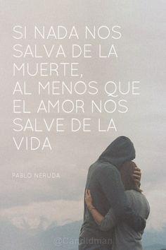 """""""Si nada nos salva de la #Muerte, al menos que el #Amor nos salve de la #Vida"""". #PabloNeruda #Citas #Frases @candidman"""