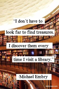"""""""I don't have to look far to find treasures. I discover them every time I visit a library."""" Michael Embry"""
