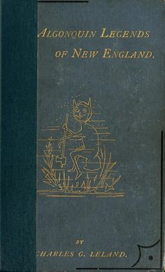 The Algonquin legends of New England  or, Myths and folk lore of the Micmac, Passamaquoddy, and Penobscot tribes  by Charles G. Leland. Published 1884 by Sampson Low, Marston, Searle & Rivington in London .