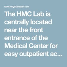 The HMC Lab is centrally located near the front entrance of the Medical Center for easy outpatient access. Convenient parking is provided for outpatients. Offsite Locations  For your convenience, we offer offsite laboratory draw stations at the following locations:      10 Hospital Drive, Holyoke     Holyoke Health Center     Chicopee Medical Center     Chicopee Health Center