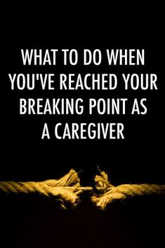 What to Do When You've Reached Your Breaking Point as a Caregiver   The Caregiver Space Blog #alzheimerscaregivers