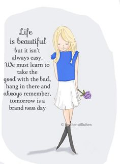 Life is beautiful bit it isn't always easy. We must learn to take the good with the bad, hang in there and always remember, tomorrow is a brand new day.
