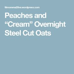 "Peaches and ""Cream"" Overnight Steel Cut Oats"