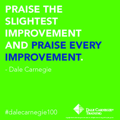 """Praise the slightest improvement and praise every improvement"" - Dale Carnegie"