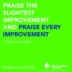 """Praise the slightest improvement and praise every improvement"" - Dale Carnegie"