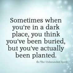 Sometimes when you're in a dark place, you think you've been buried, but you've actually been planted. Resilience, change, faith.