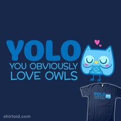 YOLO – You Obviously Love Owls. OMG I love owls and this is the best thing ever and I want it. now.