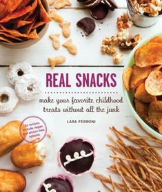 Real Snacks: Make Your Favorite Childhood Treats Without All the Junk by Lara Ferroni