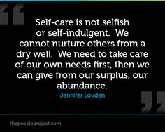 Self-care is not selfish or self-indulgent. We cannot nurture others from a dry well. We need to tak http://thepeopleproject.com/share-a-quote.php