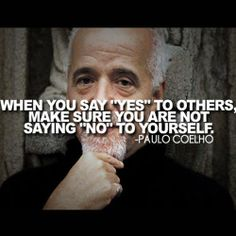 When you say YES to others, make sure you are not saying NO to yourself. ~Paulo Coelho