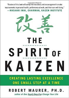 "The Spirit of Kaizen by Robert Maurer  ""When you need to make a change, there are two basic strategies you can use: innovation and kaizen. Innovation calls for a radical, immediate rethink of the status quo. Kaizen, on the other hand, asks for nothing other than small, doable steps toward improvement."""