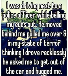 I was driving next to a police officer while balling my eyes out. He moved behind me pulled me over>> faith in humanity restored Sweet Stories, Cute Stories, New People, Good People, Special People, Amazing People, Cute Quotes, Funny Quotes, Work Quotes