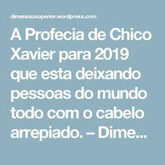 A Profecia de Chico Xavier para 2019 que esta  deixando pessoas do mundo todo com o cabelo arrepiado. – Dimensão Superior