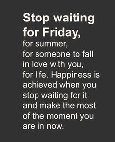 Don't live your life waiting, enjoy and make the most out of the moment you are in now!