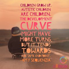 Children grow up. Autistic children are children. The development curve might have more turns, but it tends towards the same end point. @AmySequenzia on Ollibean http://ollibean.com/problems-functioning-labels/