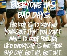 Everyone has bad days. The key is to remind yourself that you don't want to keep feeling like everyday is another bad day. Get up, Get out.