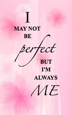 I may not be perfect but I'm always me.