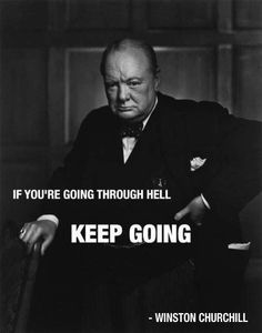 """""""If you're going through hell, keep going."""" Winston Churchill."""