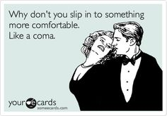 Why don't you slip in to something more comfortable. Like a coma.