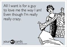 All I want is for a guy to love me the way I am, even though i'm really really crazy. <3
