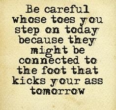 Be careful whose toes you step on today because they might be connected to the foot that kicks your ass tomorrow