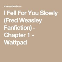 I Fell For You Slowly (Fred Weasley Fanfiction) - Chapter 1 - Wattpad