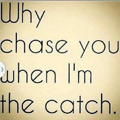 Why Chase You When I'm the Catch...Seriously!