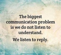 Do you only listen to reply or try to understand?