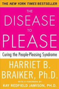 The Disease to Please: Curing the People-Pleasing Syndrome by Harriet Braiker | 9780071385640 | Paperback | Barnes & Noble
