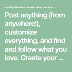 Post anything (from anywhere!), customize everything, and find and follow what you love. Create your own Tumblr blog today.